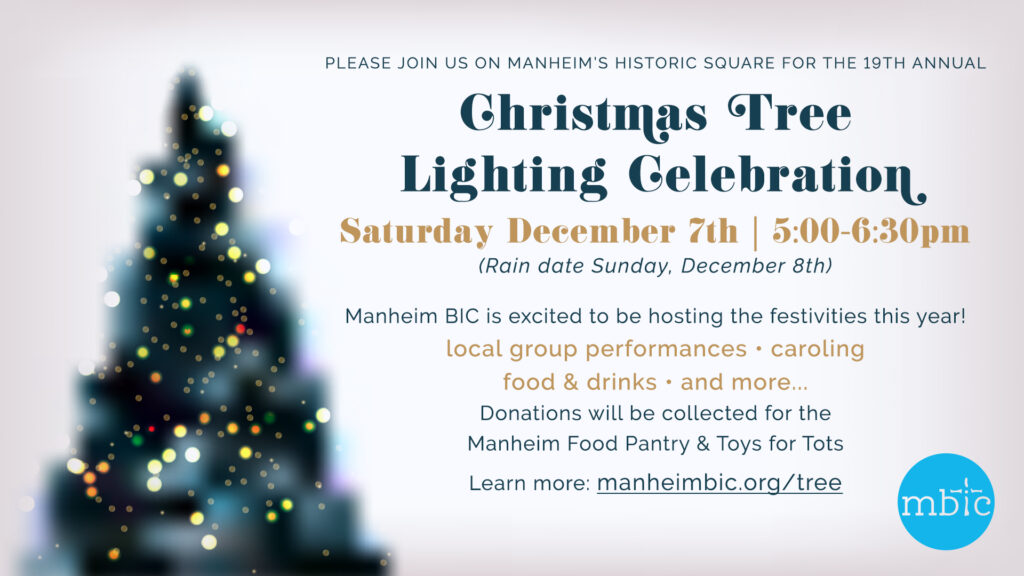 Please join us on Manheim's Historic Square for the 19th annual Christmas Tree Lighting Celebration. Saturday, December 7th (rain date Dec 8) 5:00-6:30pm Manheim BIC is excited to be hosting the festivities this year! local group performances, caroling, food & drinks and more... Donations will be collected for the Manheim Food Pantry & Toys for Tots.